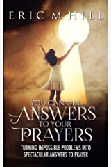 You Can Get Answers To Your Prayers: Turning Impossible Problems Into Spectacular Answers To Prayer (Answered Prayer) (Volume 1) Paperback