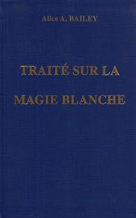 Traité sur la magie blanche ou le sentier du disciple par Alice A. Bailey
