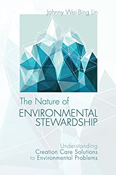 The Nature of Environmental Stewardship: Understanding Creation Care Solutions to Environmental Problems by [Lin, Johnny Wei-Bing]