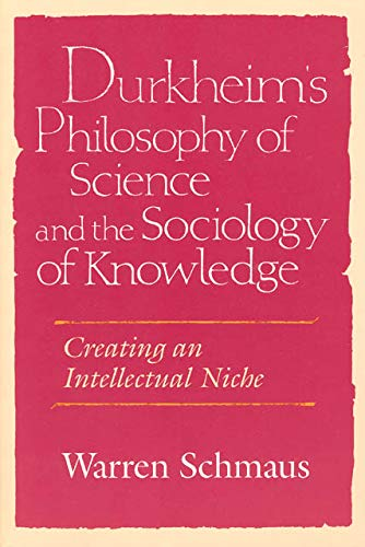 Durkheim's Philosophy of Science and the Sociology of Knowledge: Creating an Intellectual Niche (Science and Its Conceptual Foundations series)