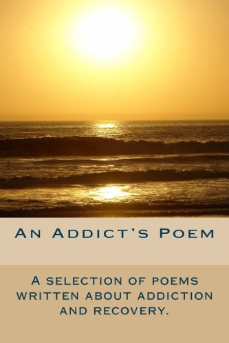 An Addicts Poem: A selection of poems written through addiction and recovery.