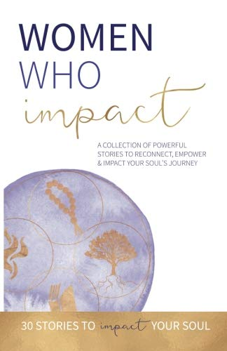 Women Who Impact: A collection of powerful stories to reconnect, empower and impact your soul's journey.