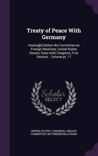 Treaty of Peace with Germany: Hearing[s] Before the Committee on Foreign Relations, United States Senate, Sixty-Sixth Congress, First Session .. Volume PT. 17 pdf epub