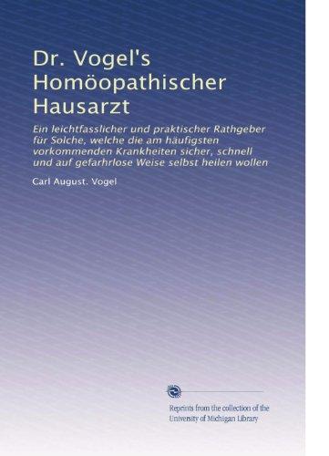 Dr. Vogel's Homöopathischer Hausarzt: Ein leichtfasslicher und praktischer Rathgeber fÃ1/4r Solche, welche die am häufigsten vorkommenden Krankheiten ... Weise selbst heilen wollen (German Edition)