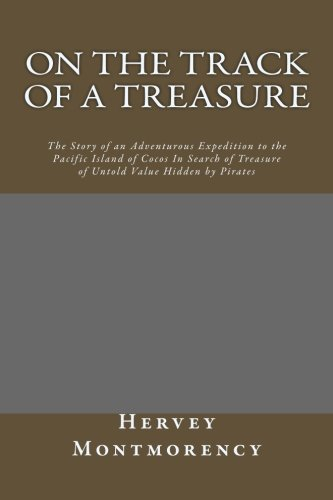 On The Track of a Treasure: The Story of an Adventurous Expedition to the Pacific Island of Cocos In Search of Treasure of Untold Value Hidden by Pirates