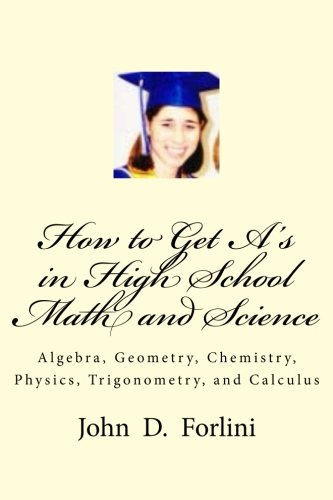 How to Get A's in High School Math and Science: Algebra, Geometry, Chemistry, Physics, Trigonometry, and Calculus