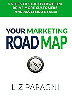 Your Marketing Road Map: 5 Steps to Stop Overwhelm, Drive More Customers, and Accelerate Sales by [Papagni, Liz]