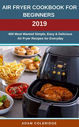 Air Fryer Cookbook For Beginners 2019: 600 Most Wanted Simple, Easy & Delicious Air Fryer Recipes for Everyday by Adam Coleridge