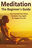 Meditation: The Beginner's Guide to Freeing Yourself From Stress, Finding True Peace, and Staying Happy No Matter What