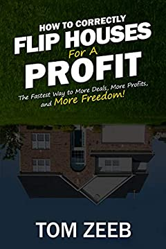 How to Correctly Flip Houses for a Profit: The Fastest Way to More Deals, More Profits, and More Freedom!