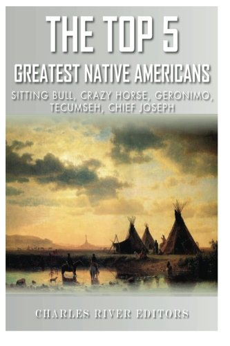 Download The Top 5 Greatest Native Americans: Sitting Bull, Crazy Horse, Geronimo, Tecumseh, and Chief Joseph PDF