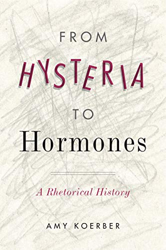 From Hysteria to Hormones: A Rhetorical History (RSA Series in Transdisciplinary Rhetoric)