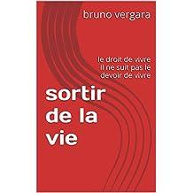 sortir de la vie: le droit de vivre Il ne suit pas  le devoir de vivre (French Edition)