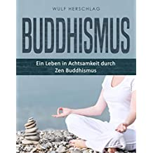 Buddhismus: Ein Leben in Achtsamkeit durch Zen Buddhismus (German Edition)