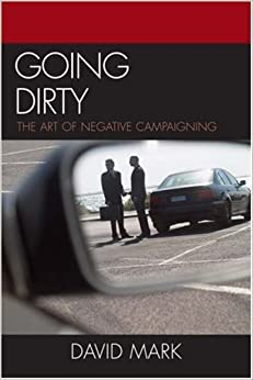 Book Going Dirty: The Art of Negative Campaigning by David Mark (2007-03-09)