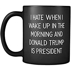 I Hate When I Wake Up In The Morning and Donald Trump Is President Mug - Election Results - Anti Trump Mug - Resist - Liberal - Feminist -11oz Coffee Mug Cup (Black)