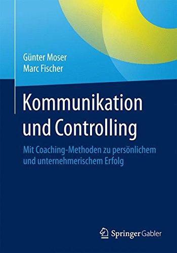 Kommunikation und Controlling: Mit Coaching-Methoden zu persönlichem und unternehmerischem Erfolg Taschenbuch – 8. Mai 2015 Günter Moser Marc Fischer Springer Gabler 3658079134