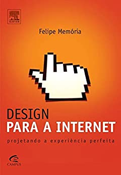 Design para a Internet: Projetando a experiência perfeita por [Memória, Felipe]