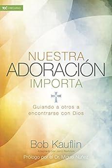Nuestra adoración importa: Guiando a otros a encontrarse con Dios por [Kauflin, Bob]
