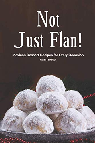 Not Just Flan!: Mexican Dessert Recipes for Every Occasion by Martha Stephenson