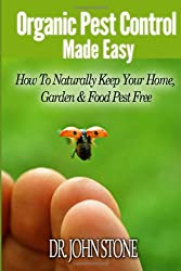 Organic Pest  Control Made Easy: How To Naturally Keep Your Home, Garden & Food Pest Free