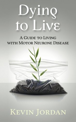 Dying to Live: A Guide to Living with Motor Neurone Disease