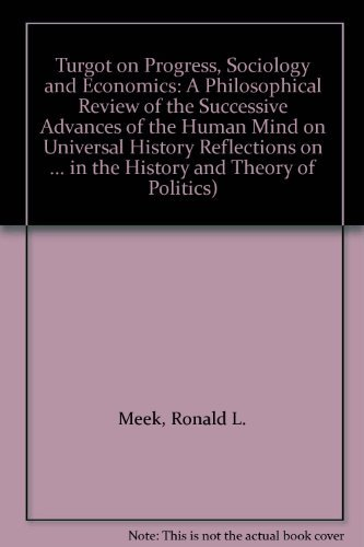 Turgot on Progress, Sociology and Economics: A Philosophical Review of the Successive Advances of the Human Mind on Universal History Reflections on ... in the History and Theory of Politics)