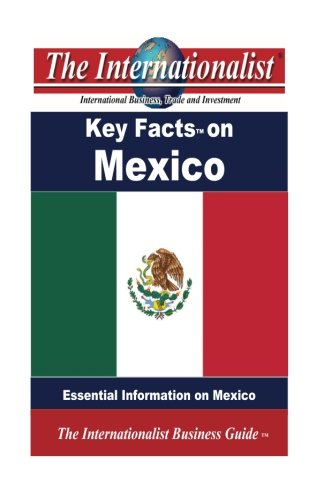 Key Facts on Mexico: Essential Information on Mexico (The Internationalist Business Guides)