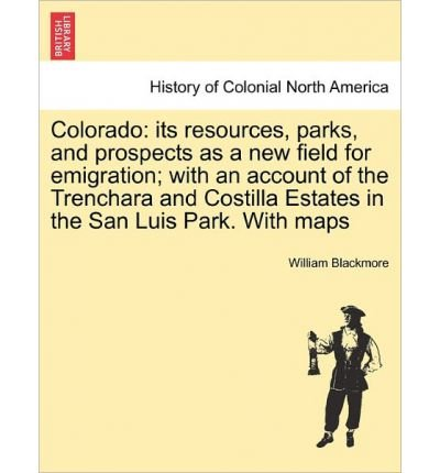 Colorado: Its Resources, Parks, and Prospects as a New Field for Emigration; With an Account of the Trenchara and Costilla Estates in the San Luis Park. with Maps (Paperback) - Common pdf epub