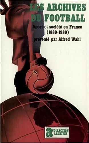 Les archives du football: Sport et societe en France (1880-1980)