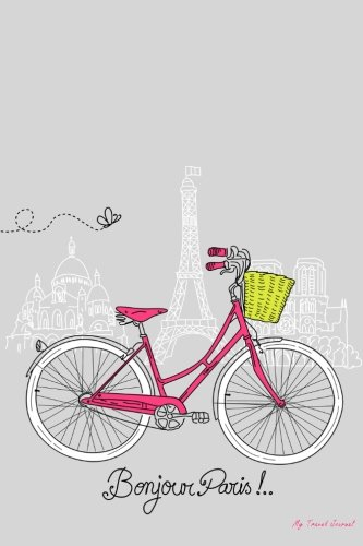 My Travel Journal: Bonjour Paris, Travel Planner & Journal, 6 x 9, 139 Pages pdf
