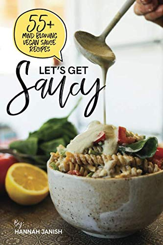 Let's Get Saucy: 55+ vegan sauce recipes that will blow your mind. by Hannah M Janish