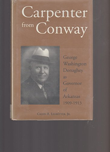 Carpenter from Conway: George Washington Donaghey as Governor of Arkansas 1909-1913