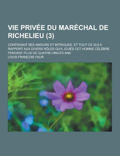 Vie Privee Du Marechal de Richelieu; Contenant Ses Amours Et Intrigues, Et Tout Ce Qui a Rapport Aux Divers Roles Qu'a Joues CET Homme Celebre Pendant (French Edition)