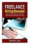 Freelance Writing Revealed: How To Make Money At Home By Ghostwriting And Freelance Writing (Freelance Writing, Ghostwriting) (Volume 1)