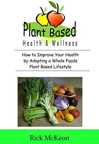 Plant Based Health & Wellness: How to Improve Your Health by Adopting a Whole Foods Plant Based Lifestyle