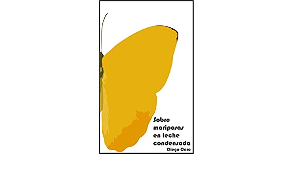 Amazon.com: Sobre mariposas en leche condensada (Spanish Edition) eBook: Diego Esteban Caro Rocha: Kindle Store