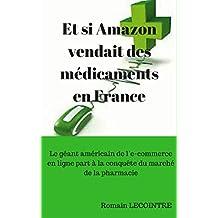 Et si Amazon vendait des médicaments en France: Le géant américain de l'e-commerce en ligne part à la conquête du marché de la pharmacie (French Edition)
