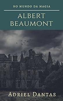 Albert Beaumont: No mundo da magia por [Dantas, Adriel]