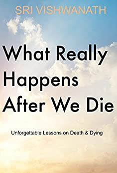 What Really Happens  After We Die : Unforgettable Lessons On Death & Dying by [Vishwanath, Sri]