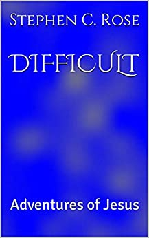 DIFFICULT: Adventures of Jesus by [Rose, Stephen C.]