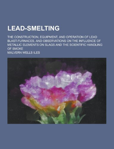 lead-smelting-the-construction-equipment-and-operation-of-lead-blast-furnaces-and-observations-on-th