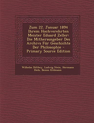 Zum 22. Januar 1894 Ihrem Hochverehrten Meister Eduard Zeller: Die Mitherausgeber Des Archivs Für Geschichte Der Philosophie - Primary Source Edition (German Edition)