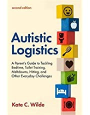 Autistic Logistics, Second Edition: A Parent's Guide to Tackling Bedtime, Toilet Training, Meltdowns, Hitting, and Other Everyday Challenges