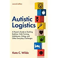 Autistic Logistics, Second Edition: A Parent's Guide to Tackling Bedtime, Toilet Training, Meltdowns, Hitting, and Other…