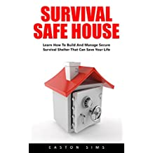 Survival Safe House: Learn How To Build And Manage Secure Survival Shelter That Can Save Your Life!