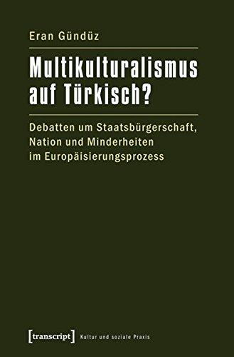 Multikulturalismus auf Türkisch?: Debatten um Staatsbürgerschaft, Nation und Minderheiten im Europäisierungsprozess (Kultur und soziale Praxis)