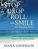 Stop, Drop, Roll, and Smile for Migraine Relief: How to Stop Headache and Migraine Pain Without Drugs
