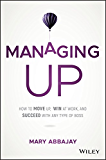 Managing Up: How to Move up, Win at Work, and Succeed with Any Type of Boss