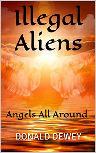 ILLEGAL ALIENS: Angels All Around (The Clear Truth Book 1) by [Dewey, Donald, Dewey]